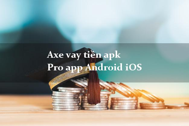 Axe vay tiền apk Pro app Android iOS